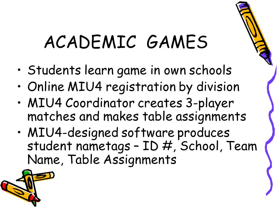 ACADEMIC GAMES Students learn game in own schools Online MIU4 registration by division MIU4 Coordinator creates 3-player matches and makes table assignments MIU4-designed software produces student nametags – ID #, School, Team Name, Table Assignments