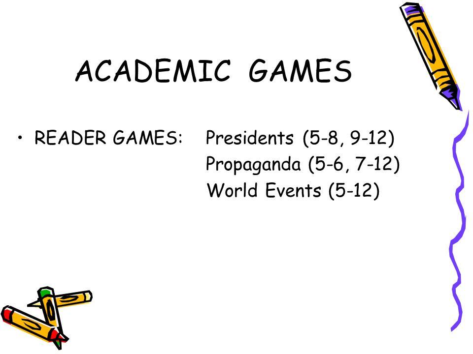 ACADEMIC GAMES READER GAMES:Presidents (5-8, 9-12) Propaganda (5-6, 7-12) World Events (5-12)