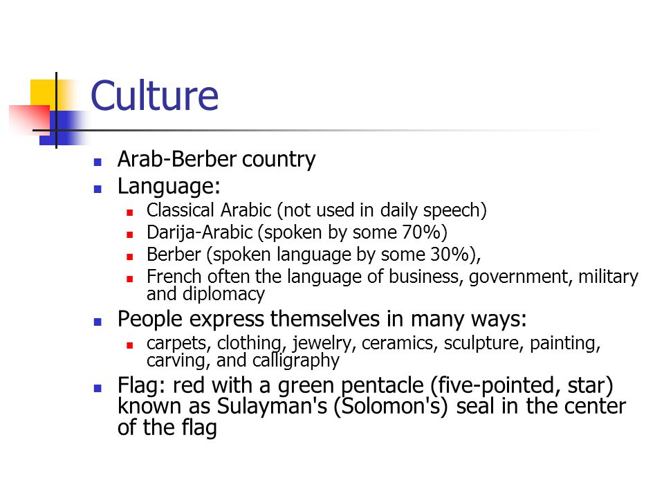 Culture Arab-Berber country Language: Classical Arabic (not used in daily speech) Darija-Arabic (spoken by some 70%) Berber (spoken language by some 30%), French often the language of business, government, military and diplomacy People express themselves in many ways: carpets, clothing, jewelry, ceramics, sculpture, painting, carving, and calligraphy Flag: red with a green pentacle (five-pointed, star) known as Sulayman s (Solomon s) seal in the center of the flag