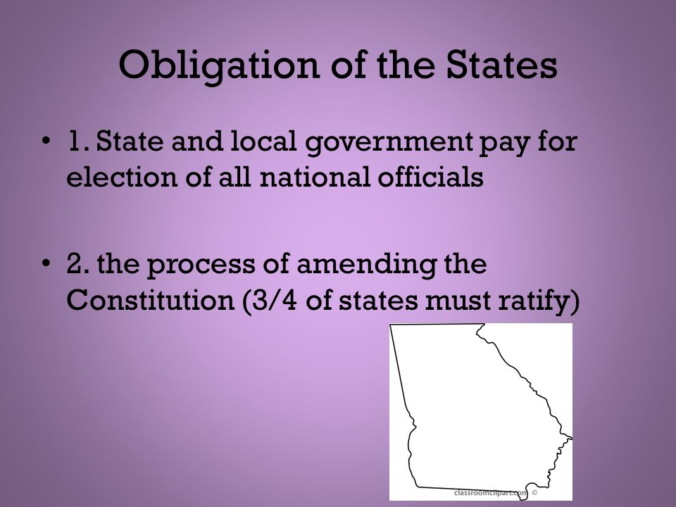 Obligation of the States 1. State and local government pay for election of all national officials 2. the process of amending the Constitution (3/4 of