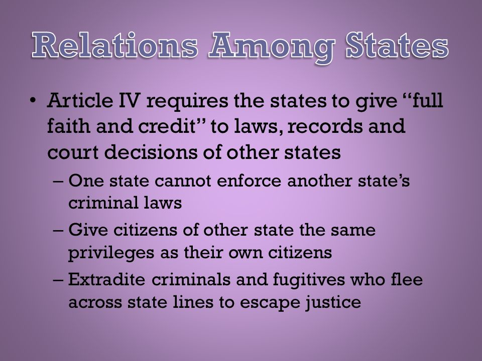 Article IV requires the states to give full faith and credit to laws, records and court decisions of other states – One state cannot enforce another s