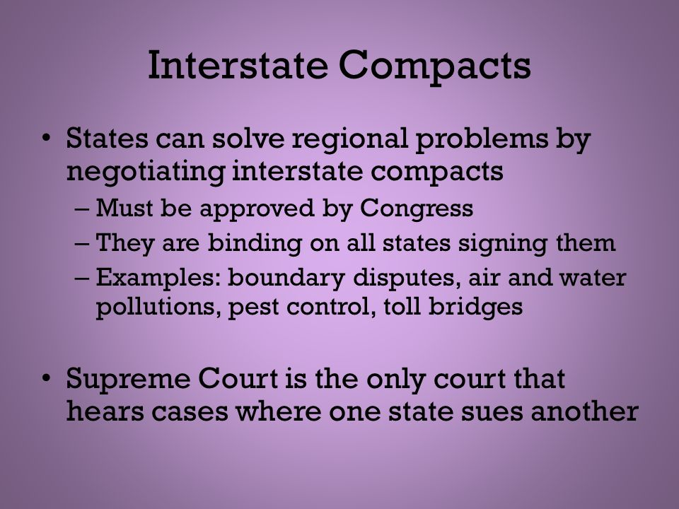 Interstate Compacts States can solve regional problems by negotiating interstate compacts – Must be approved by Congress – They are binding on all sta