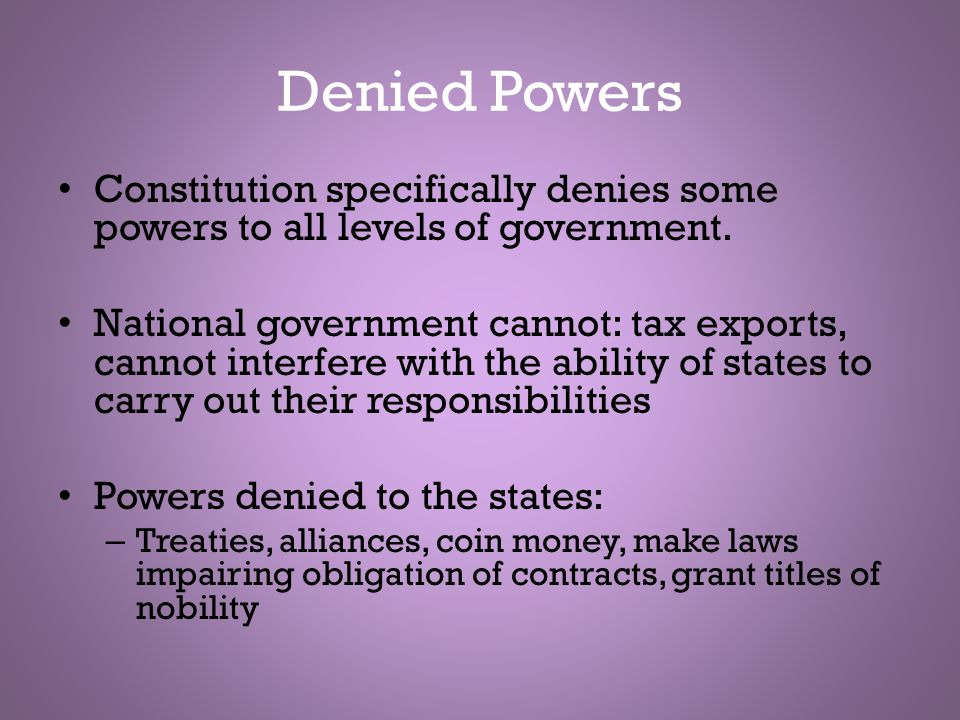 Denied Powers Constitution specifically denies some powers to all levels of government. National government cannot: tax exports, cannot interfere with