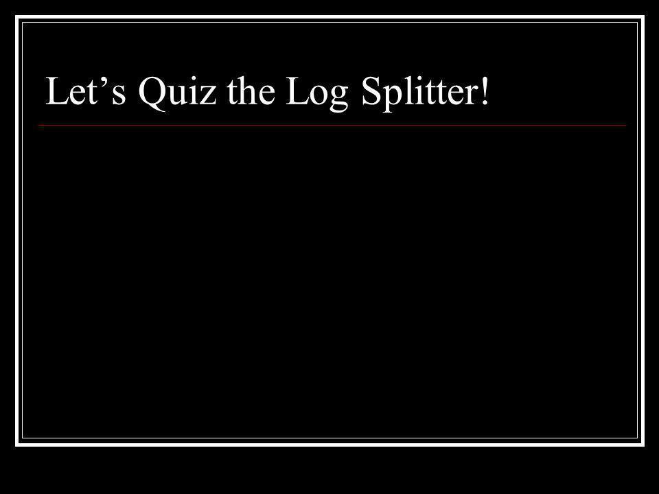 Lets Quiz the Log Splitter!