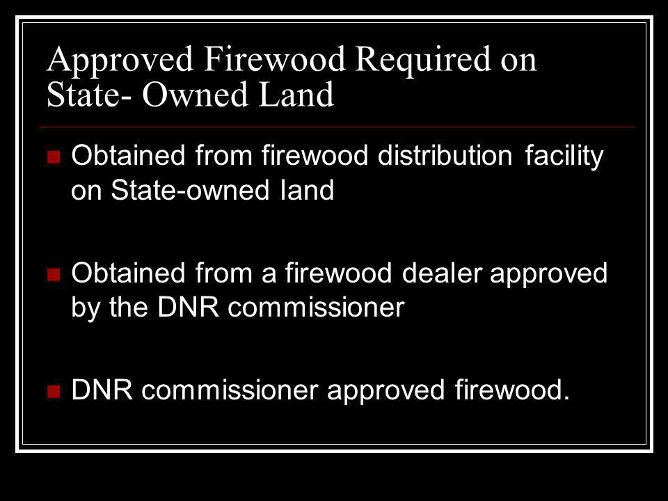 Approved Firewood Required on State- Owned Land Obtained from firewood distribution facility on State-owned land Obtained from a firewood dealer appro