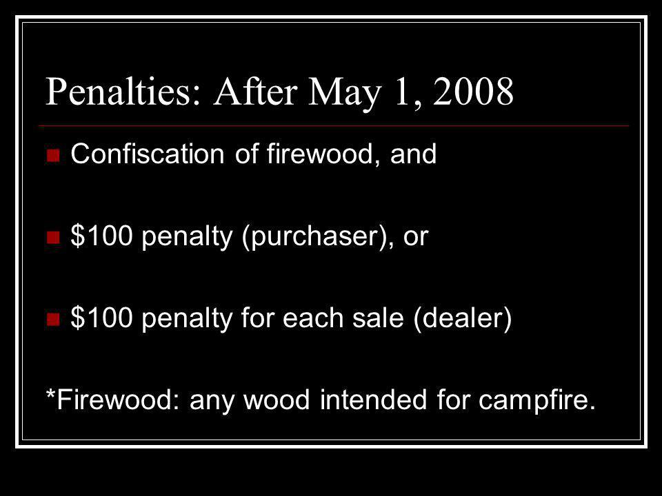 Penalties: After May 1, 2008 Confiscation of firewood, and $100 penalty (purchaser), or $100 penalty for each sale (dealer) *Firewood: any wood intend