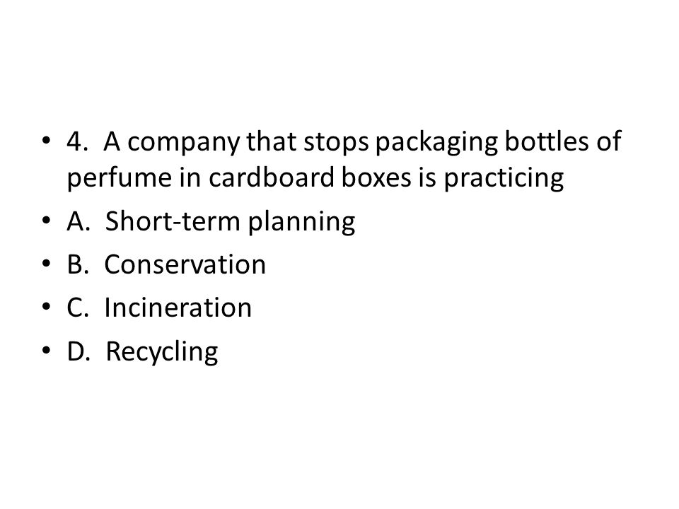4. A company that stops packaging bottles of perfume in cardboard boxes is practicing A. Short-term planning B. Conservation C. Incineration D. Recycl