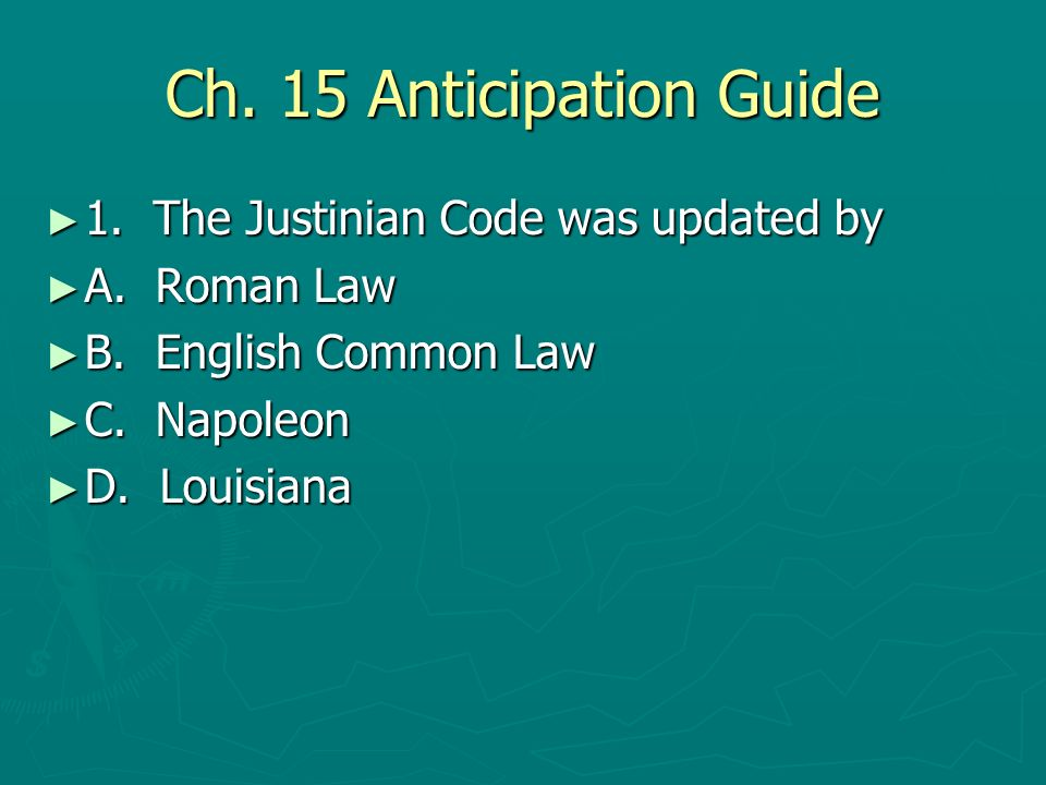 Ch. 15 Anticipation Guide 1. The Justinian Code was updated by 1. The Justinian Code was updated by A. Roman Law A. Roman Law B. English Common Law B.