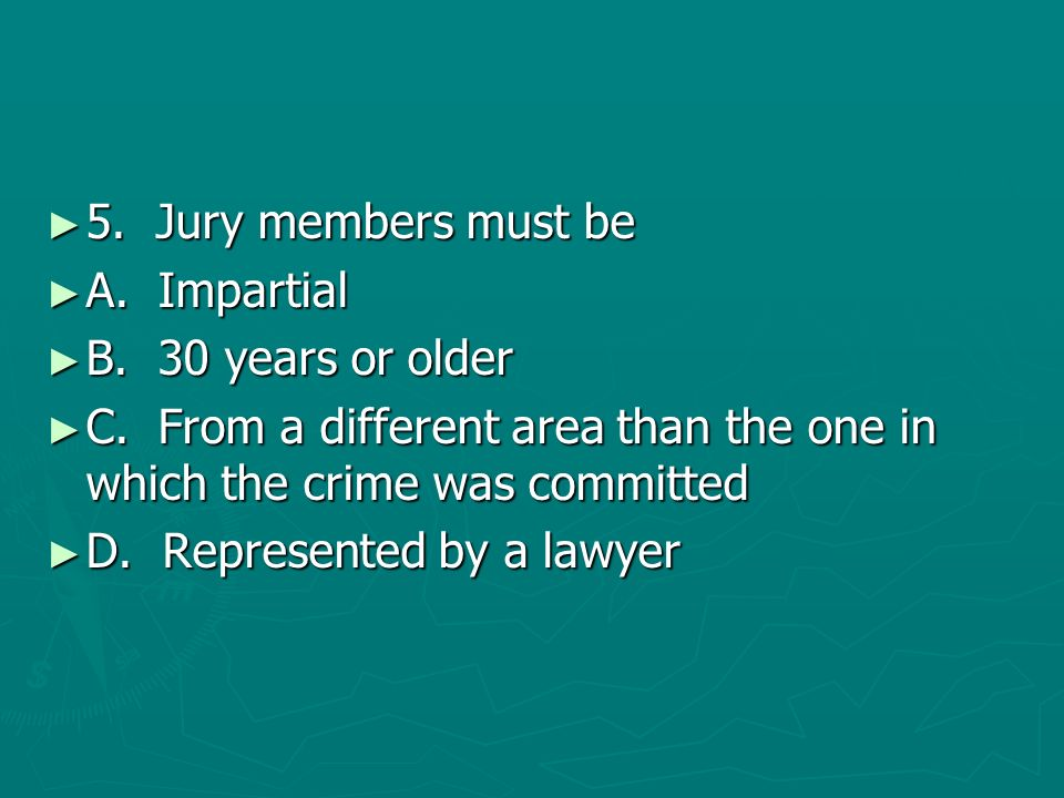 5. Jury members must be 5. Jury members must be A. Impartial A. Impartial B. 30 years or older B. 30 years or older C. From a different area than the