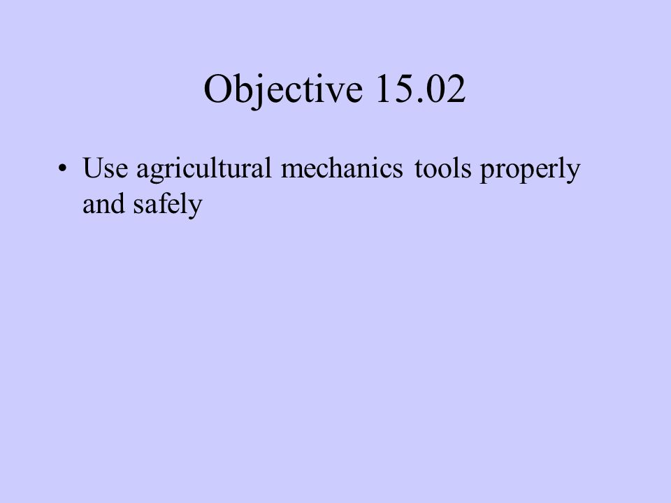 Objective Use agricultural mechanics tools properly and safely