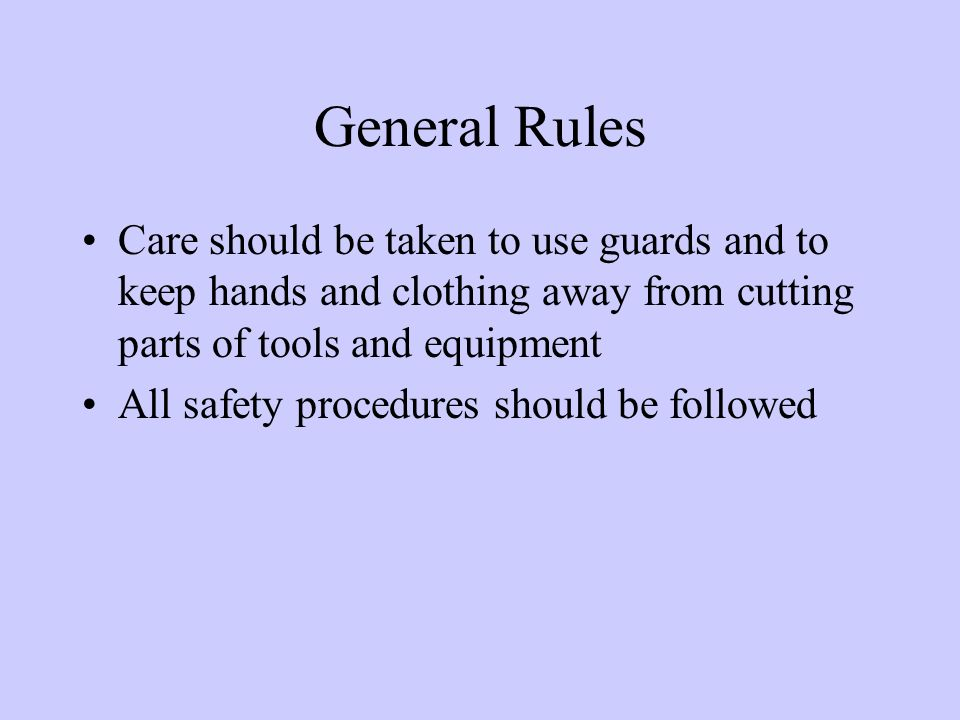 General Rules Care should be taken to use guards and to keep hands and clothing away from cutting parts of tools and equipment All safety procedures should be followed