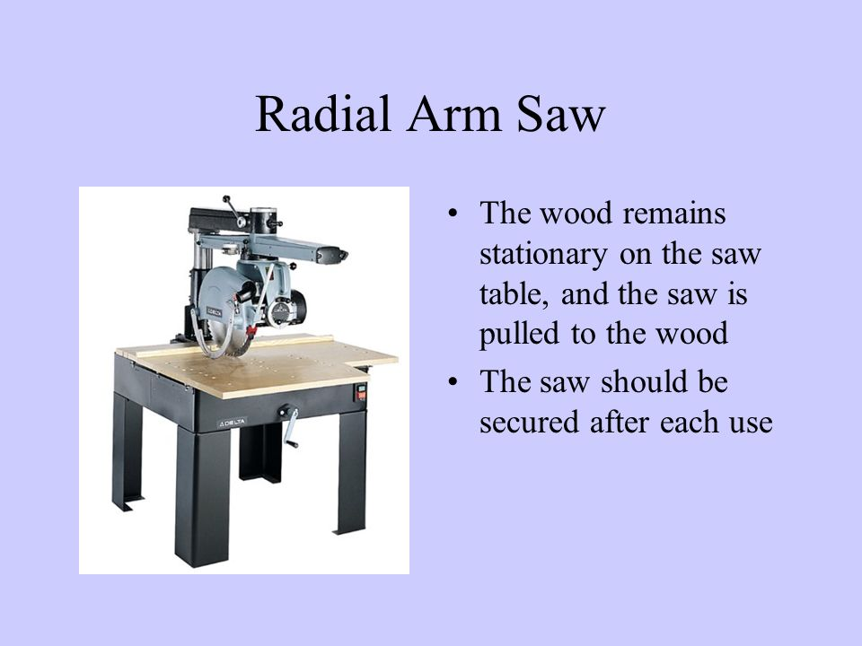 Radial Arm Saw The wood remains stationary on the saw table, and the saw is pulled to the wood The saw should be secured after each use