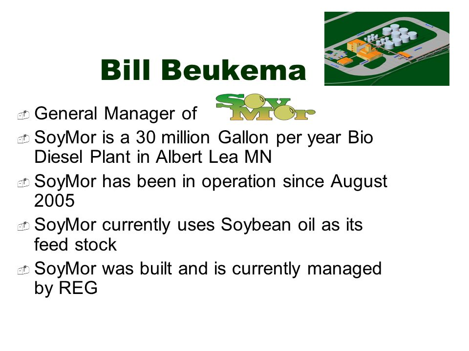 Bill Beukema General Manager of SoyMor is a 30 million Gallon per year Bio Diesel Plant in Albert Lea MN SoyMor has been in operation since August 2005 SoyMor currently uses Soybean oil as its feed stock SoyMor was built and is currently managed by REG