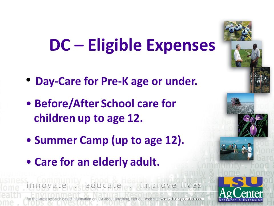 DC – Eligible Expenses Day-Care for Pre-K age or under. Before/After School care for children up to age 12. Summer Camp (up to age 12). Care for an el