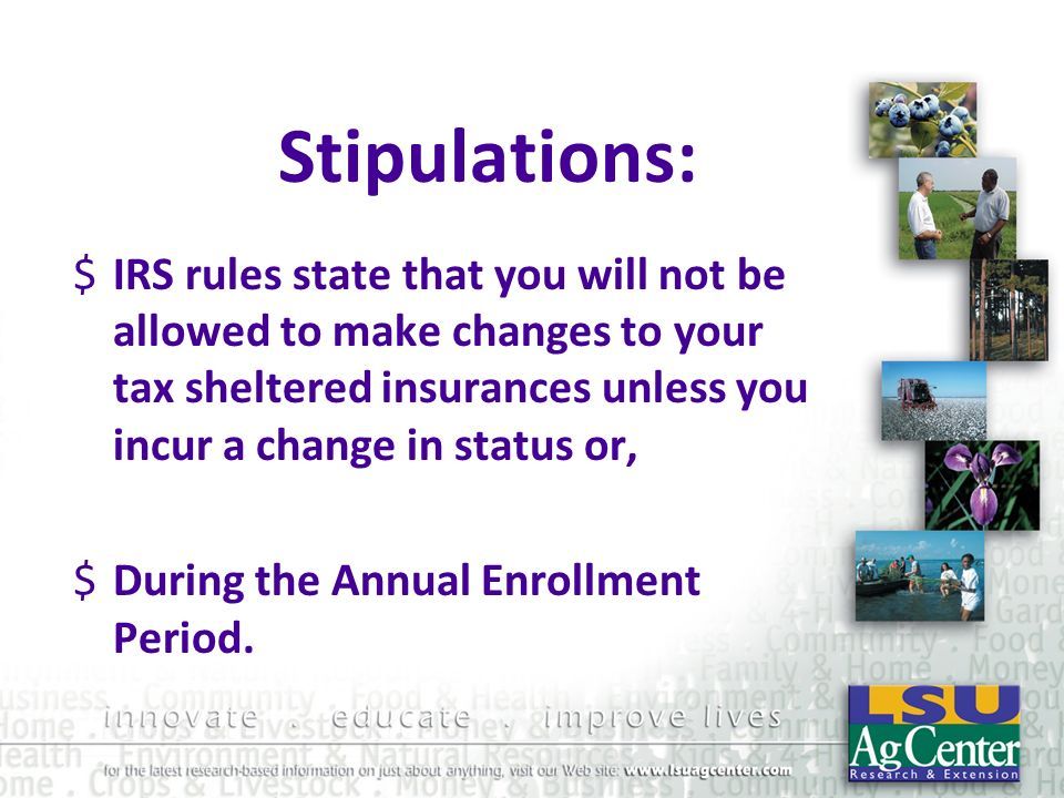 Stipulations: $IRS rules state that you will not be allowed to make changes to your tax sheltered insurances unless you incur a change in status or, $