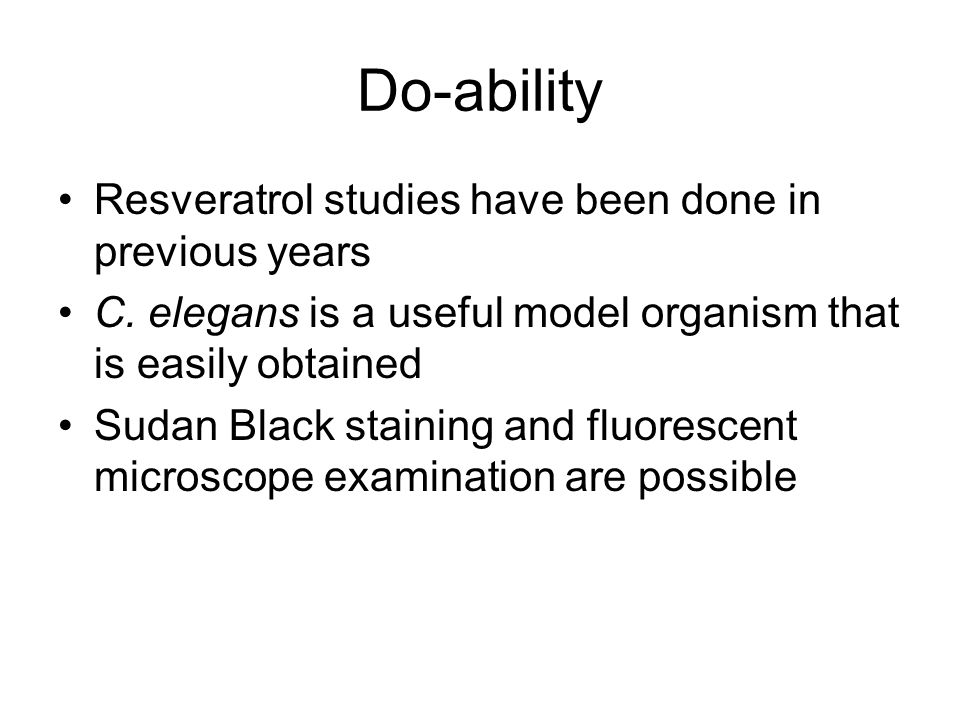 Do-ability Resveratrol studies have been done in previous years C. elegans is a useful model organism that is easily obtained Sudan Black staining and