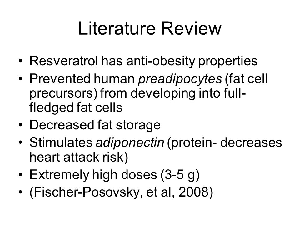 Literature Review Resveratrol has anti-obesity properties Prevented human preadipocytes (fat cell precursors) from developing into full- fledged fat cells Decreased fat storage Stimulates adiponectin (protein- decreases heart attack risk) Extremely high doses (3-5 g) (Fischer-Posovsky, et al, 2008)