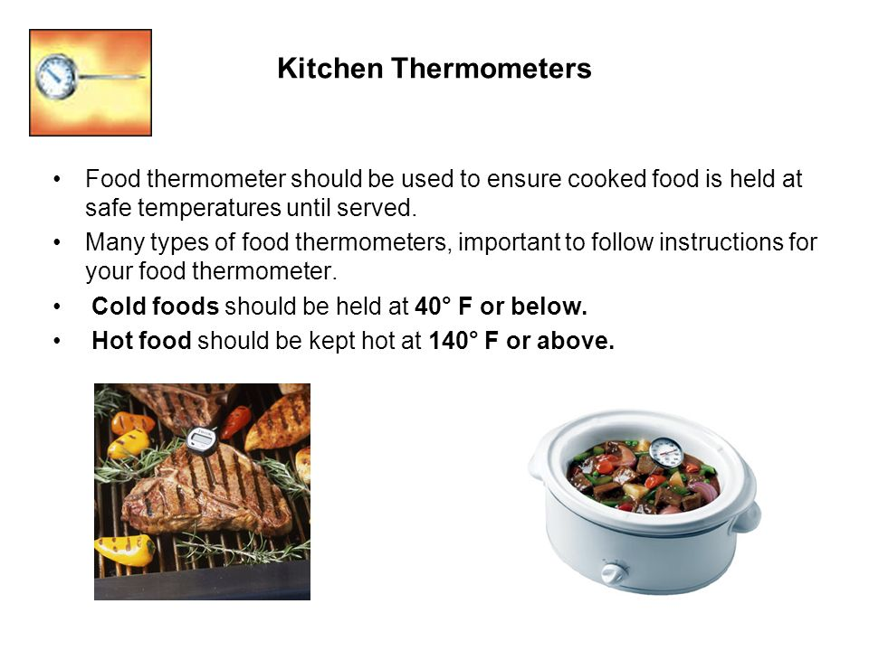 Kitchen Thermometers Food thermometer should be used to ensure cooked food is held at safe temperatures until served. Many types of food thermometers,