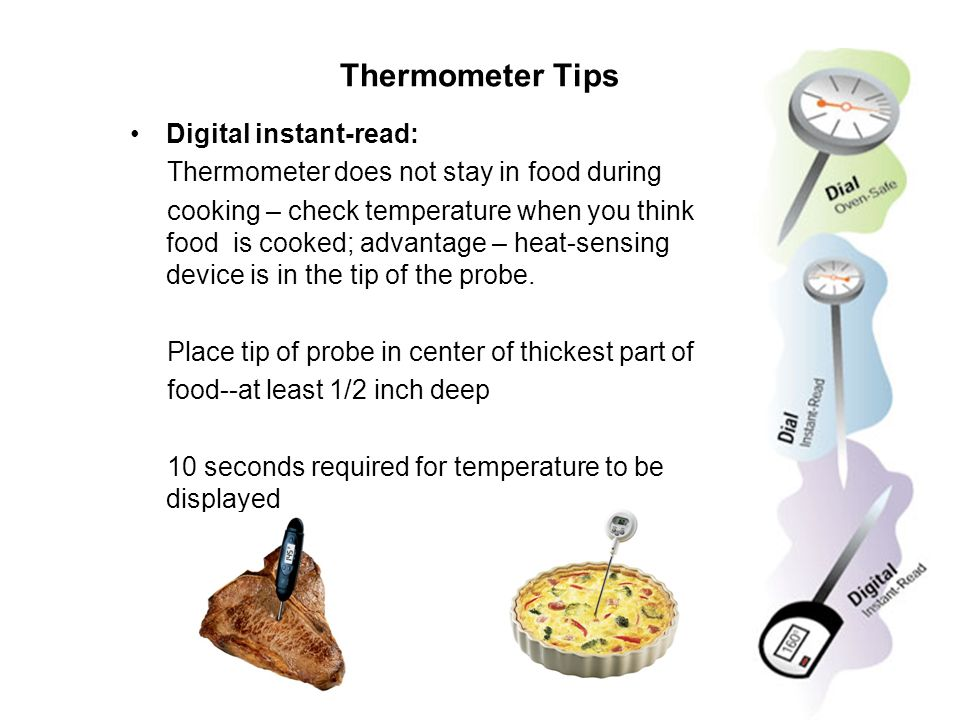 Thermometer Tips Digital instant-read: Thermometer does not stay in food during cooking – check temperature when you think food is cooked; advantage –