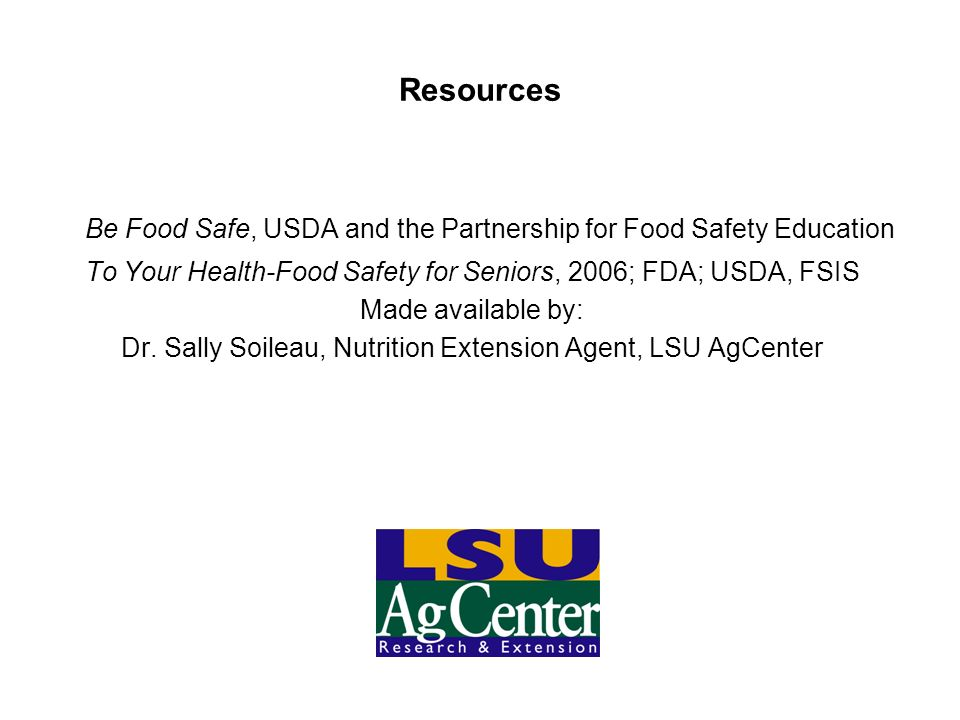 Resources Be Food Safe, USDA and the Partnership for Food Safety Education To Your Health-Food Safety for Seniors, 2006; FDA; USDA, FSIS Made availabl