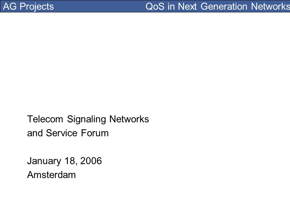 AG Projects QoS in Next Generation Networks Telecom Signaling Networks and Service Forum January 18, 2006 Amsterdam