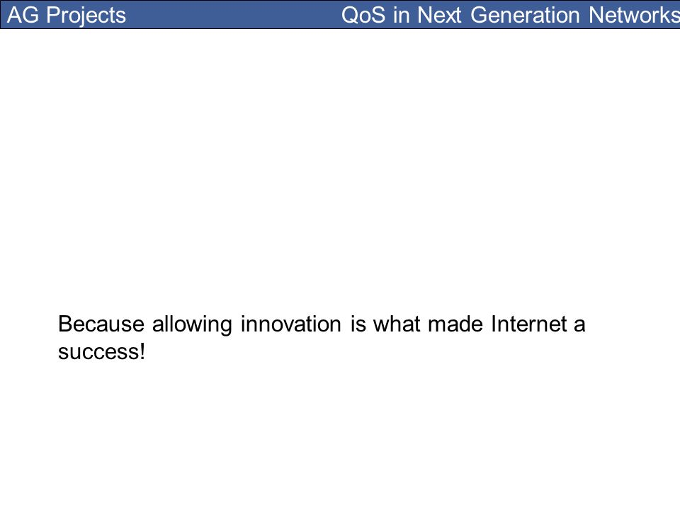 AG Projects QoS in Next Generation Networks Because allowing innovation is what made Internet a success!