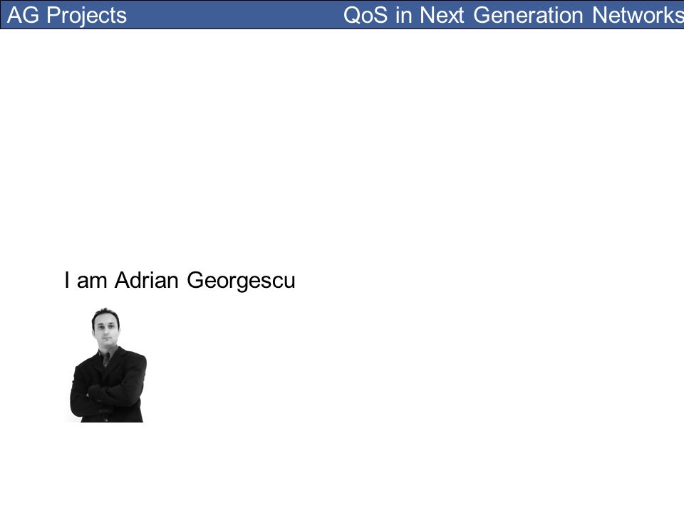 AG Projects QoS in Next Generation Networks I am Adrian Georgescu