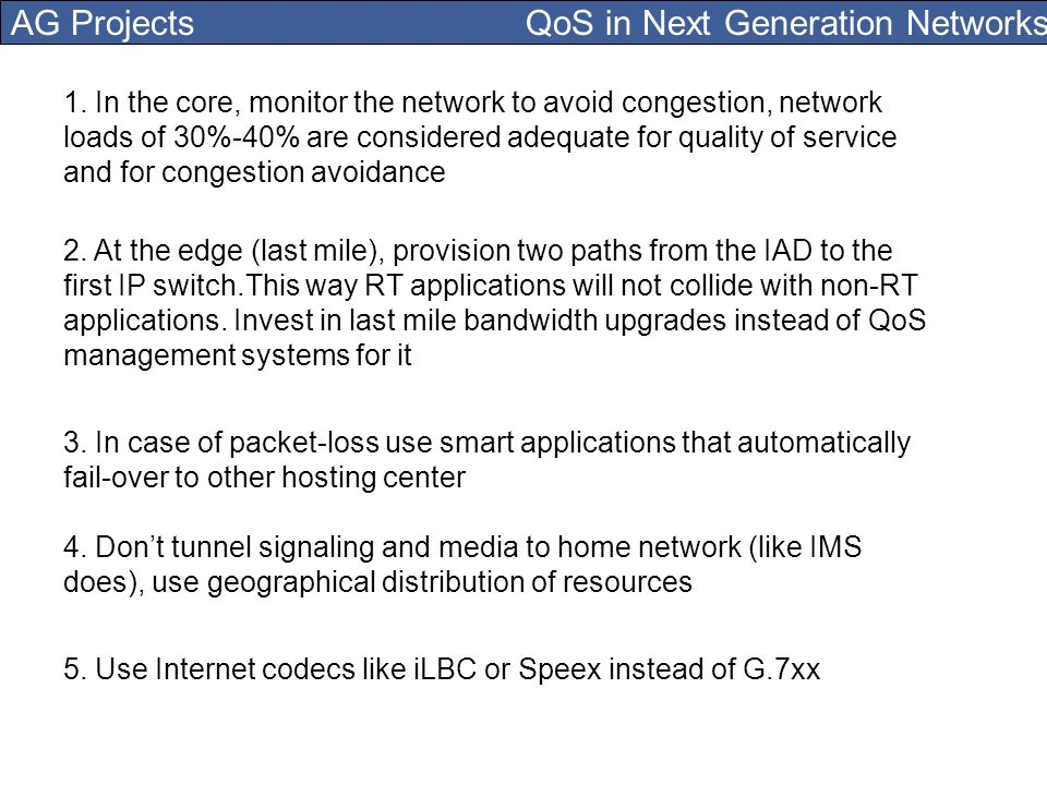 AG Projects QoS in Next Generation Networks 1. In the core, monitor the network to avoid congestion, network loads of 30%-40% are considered adequate