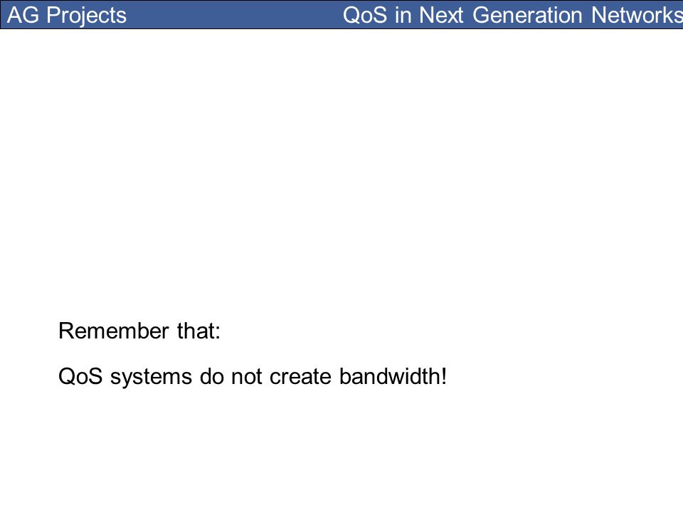 AG Projects QoS in Next Generation Networks QoS systems do not create bandwidth! Remember that: