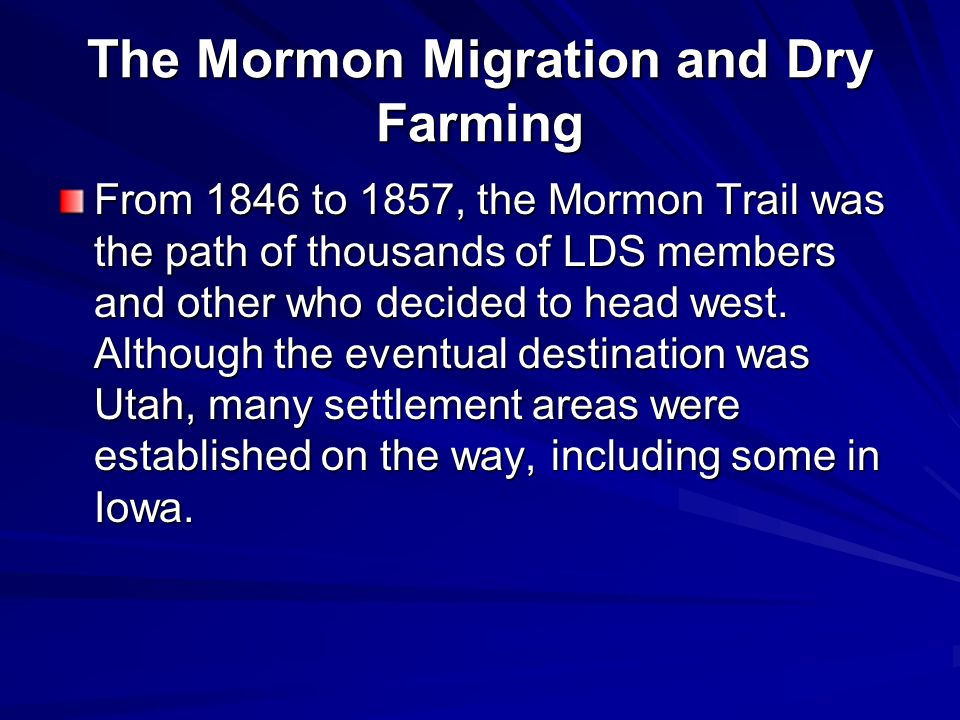 The Mormon Migration and Dry Farming From 1846 to 1857, the Mormon Trail was the path of thousands of LDS members and other who decided to head west.