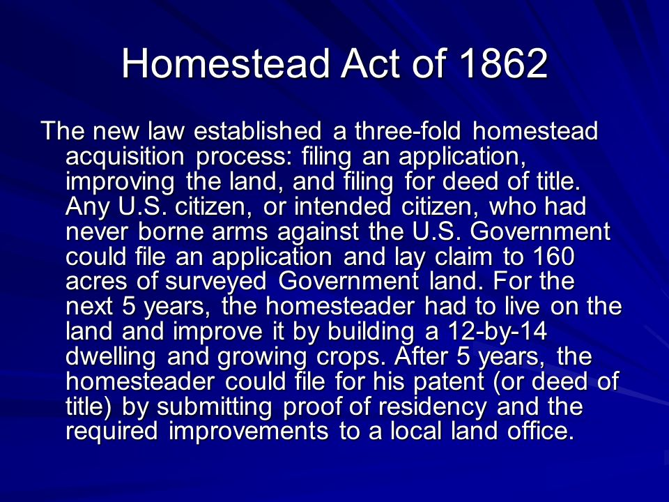 Homestead Act of 1862 The new law established a three-fold homestead acquisition process: filing an application, improving the land, and filing for deed of title.