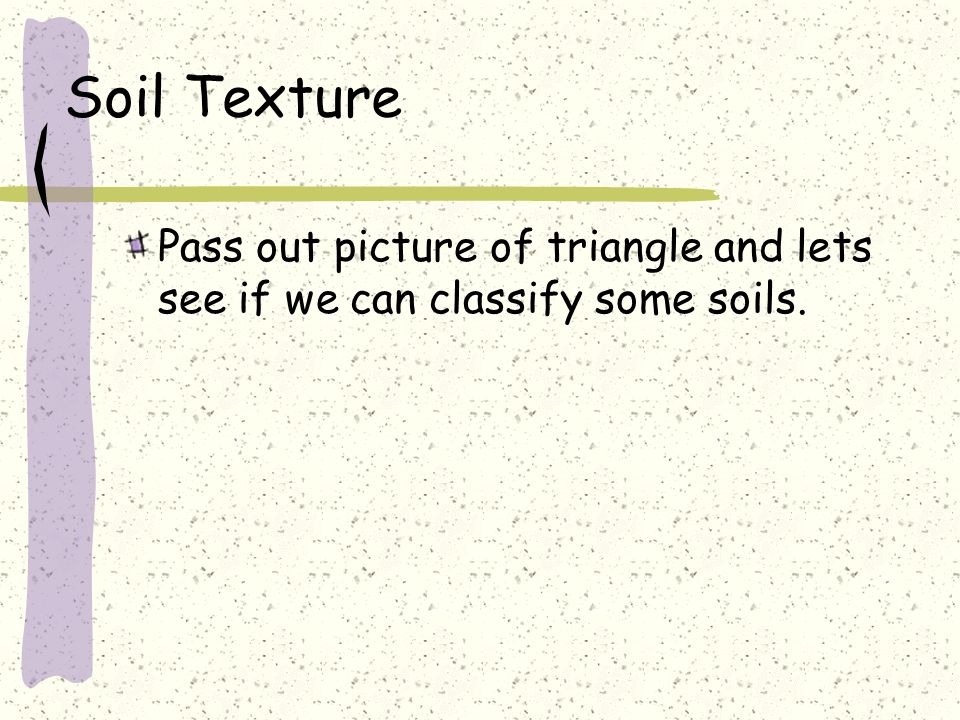 Soil Texture Pass out picture of triangle and lets see if we can classify some soils.