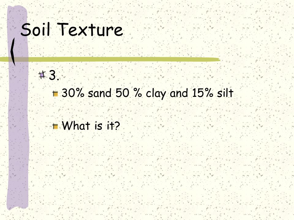 Soil Texture 3. 30% sand 50 % clay and 15% silt What is it?