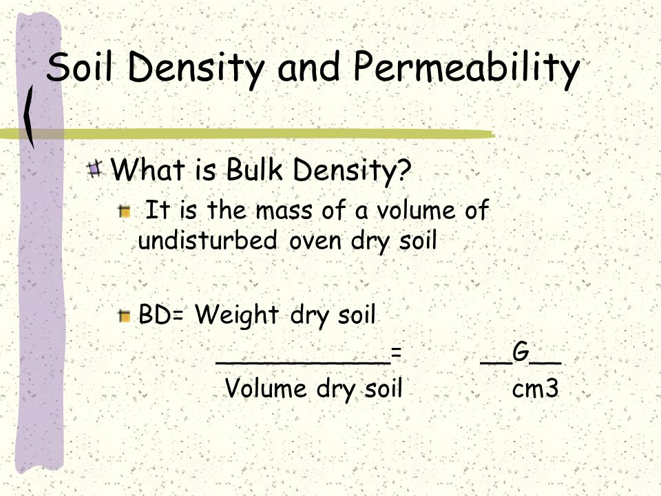 Soil Density and Permeability What is Bulk Density? It is the mass of a volume of undisturbed oven dry soil BD= Weight dry soil ___________= __G__ Vol
