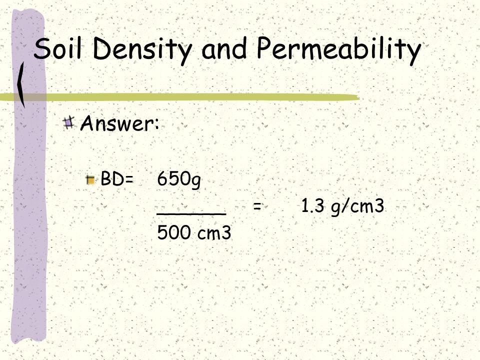 Soil Density and Permeability Answer: BD=650g ______=1.3 g/cm3 500 cm3