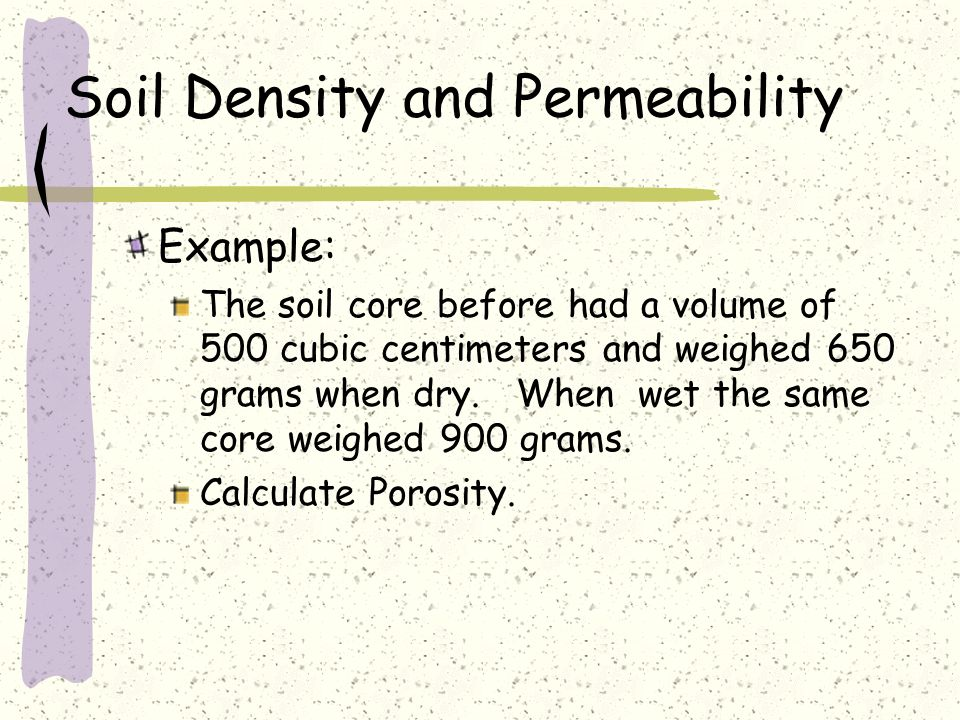 Soil Density and Permeability Example: The soil core before had a volume of 500 cubic centimeters and weighed 650 grams when dry. When wet the same co