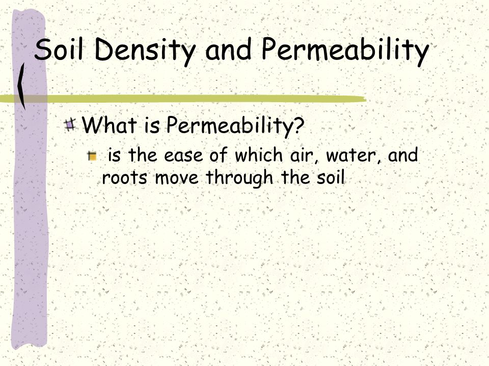 Soil Density and Permeability What is Permeability? is the ease of which air, water, and roots move through the soil
