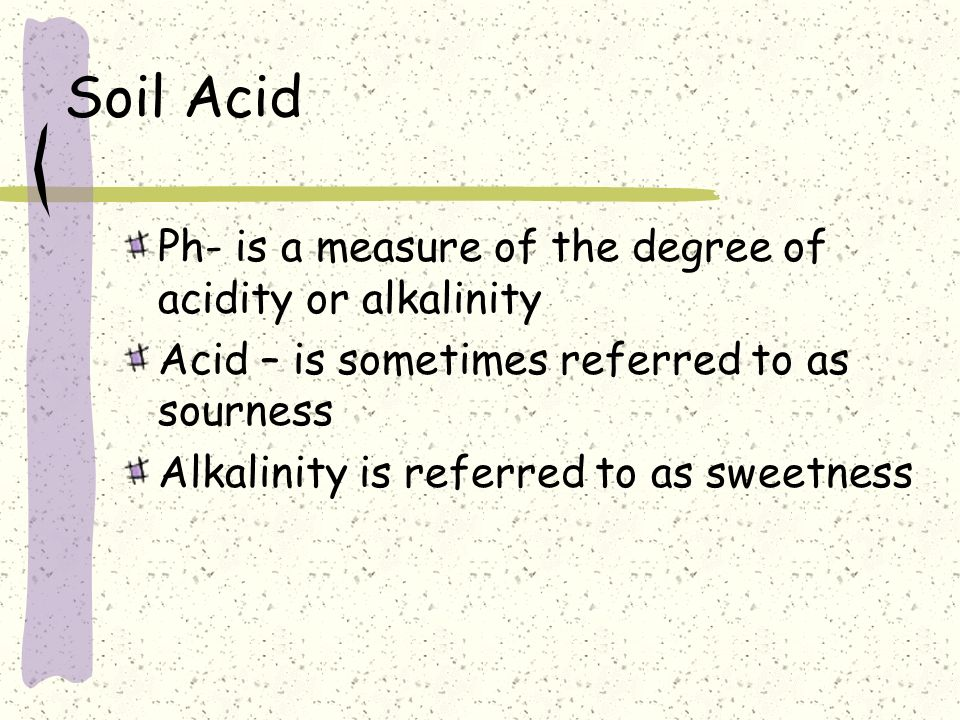 Soil Acid Ph- is a measure of the degree of acidity or alkalinity Acid – is sometimes referred to as sourness Alkalinity is referred to as sweetness