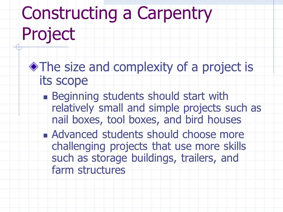 Constructing a Carpentry Project The size and complexity of a project is its scope Beginning students should start with relatively small and simple projects such as nail boxes, tool boxes, and bird houses Advanced students should choose more challenging projects that use more skills such as storage buildings, trailers, and farm structures