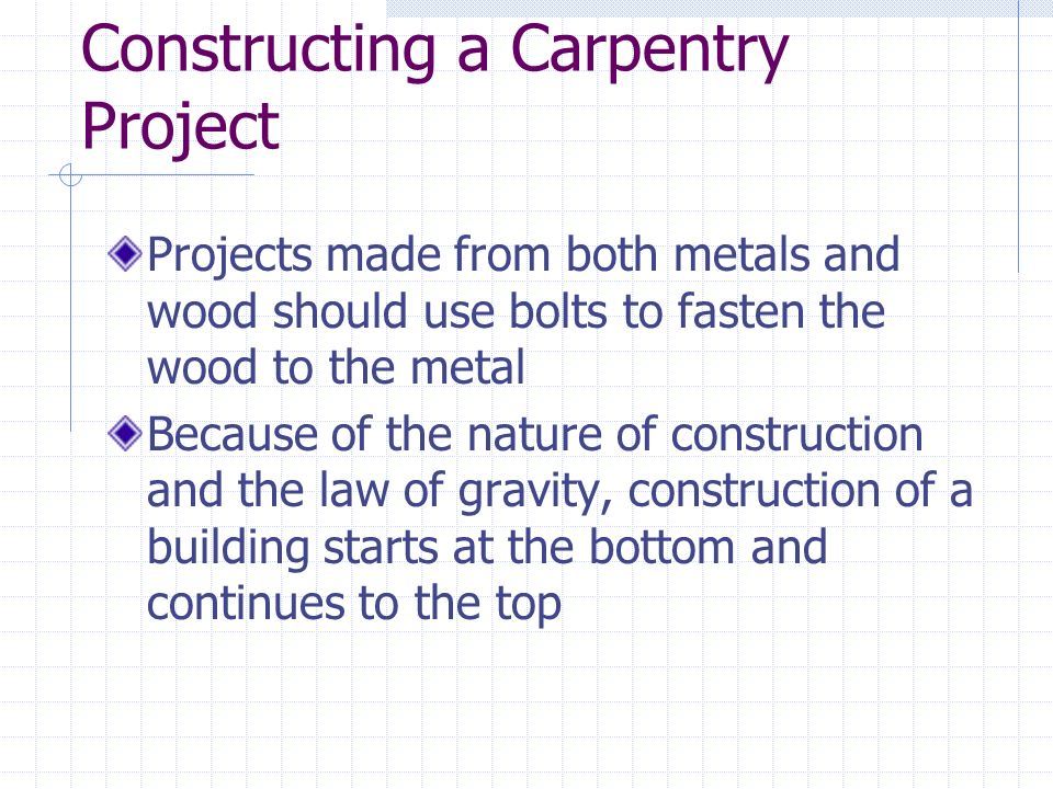 Constructing a Carpentry Project Projects made from both metals and wood should use bolts to fasten the wood to the metal Because of the nature of construction and the law of gravity, construction of a building starts at the bottom and continues to the top