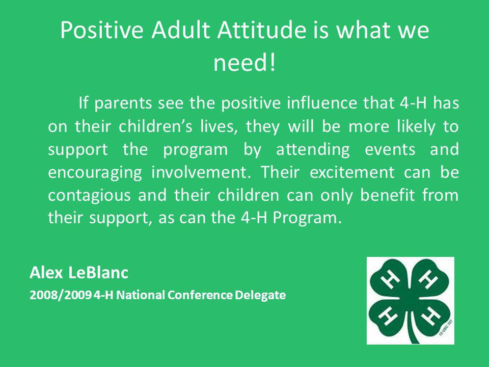Positive Adult Attitude is what we need! If parents see the positive influence that 4-H has on their childrens lives, they will be more likely to supp