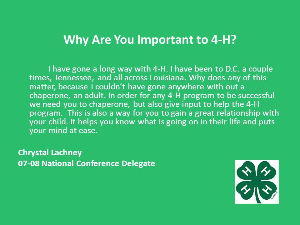 Why Are You Important to 4-H? I have gone a long way with 4-H. I have been to D.C. a couple times, Tennessee, and all across Louisiana. Why does any o