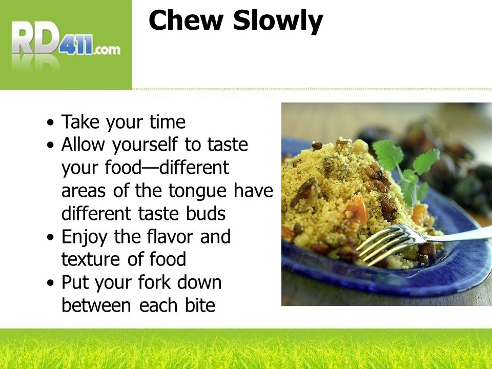 Chew Slowly Take your time Allow yourself to taste your fooddifferent areas of the tongue have different taste buds Enjoy the flavor and texture of fo