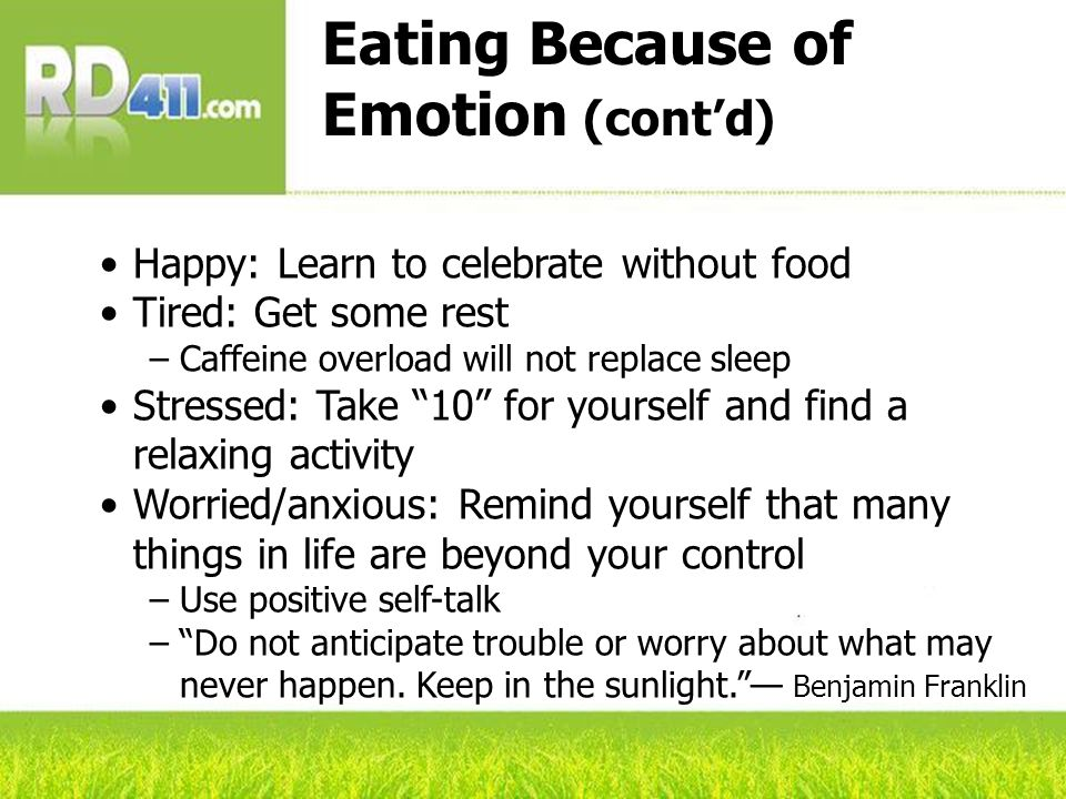 Eating Because of Emotion (contd) Happy: Learn to celebrate without food Tired: Get some rest Caffeine overload will not replace sleep Stressed: Take 10 for yourself and find a relaxing activity Worried/anxious: Remind yourself that many things in life are beyond your control Use positive self-talk Do not anticipate trouble or worry about what may never happen.