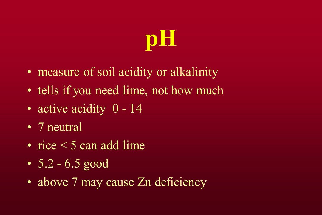 pH measure of soil acidity or alkalinity tells if you need lime, not how much active acidity 0 - 14 7 neutral rice < 5 can add lime 5.2 - 6.5 good above 7 may cause Zn deficiency