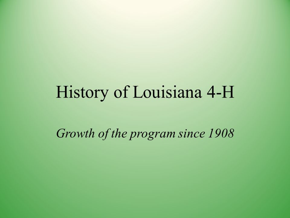 History of Louisiana 4-H Growth of the program since 1908