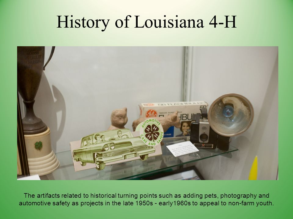 History of Louisiana 4-H The artifacts related to historical turning points such as adding pets, photography and automotive safety as projects in the late 1950s - early1960s to appeal to non-farm youth.