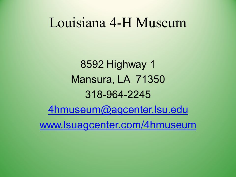 Louisiana 4-H Museum 8592 Highway 1 Mansura, LA 71350 318-964-2245 4hmuseum@agcenter.lsu.edu www.lsuagcenter.com/4hmuseum