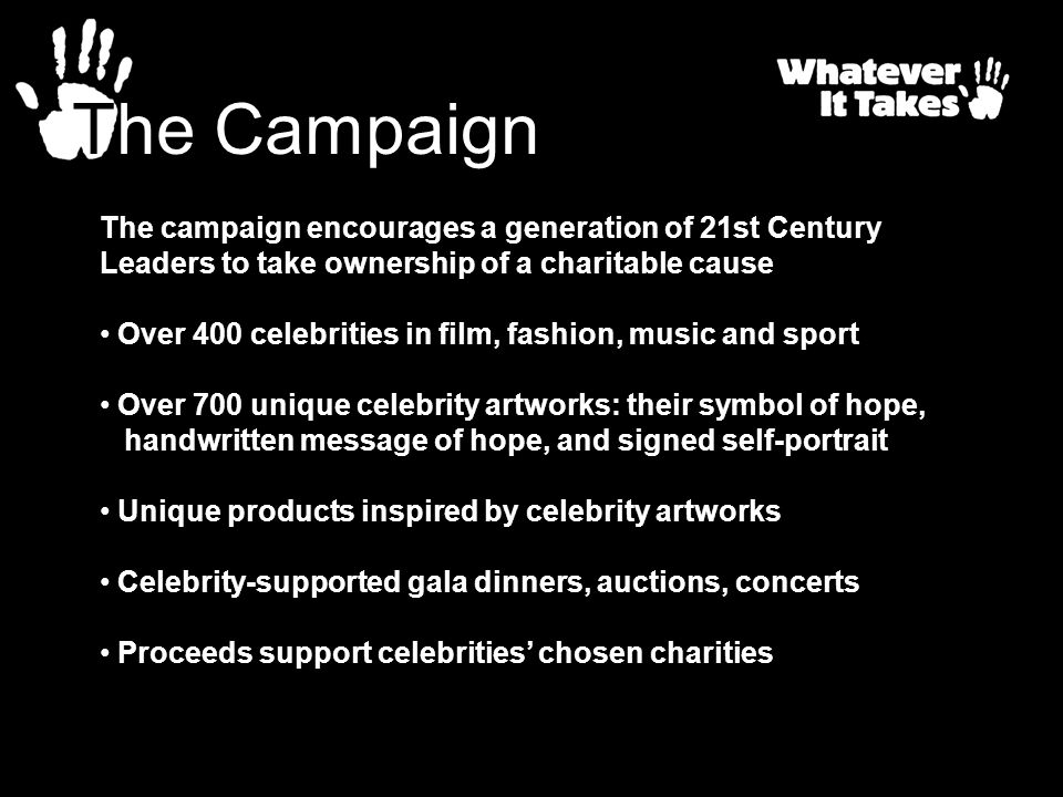 The Campaign The campaign encourages a generation of 21st Century Leaders to take ownership of a charitable cause Over 400 celebrities in film, fashio