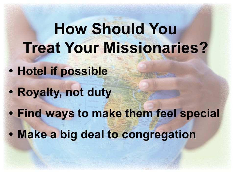 How Should You Treat Your Missionaries? Hotel if possible Royalty, not duty Find ways to make them feel special Make a big deal to congregation
